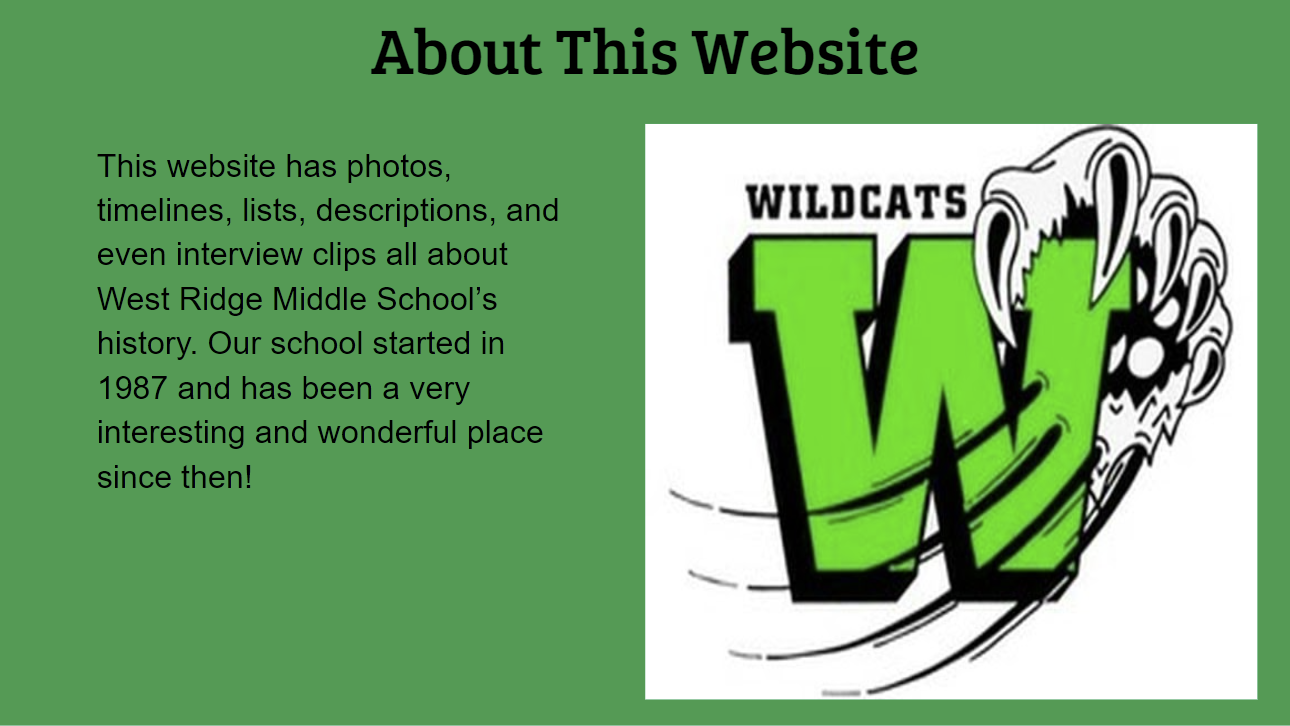 About This Website This website has photos, timelines, lists, descriptions, and even interview clips all about WRMS's history. Our school started in 1987 and has been a very interesting and wonderful place since then!