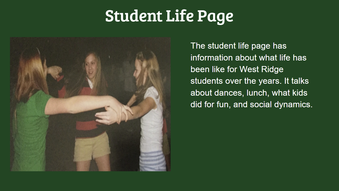 Student Life Page The student life page has information about what life has been like for West Ridge students over the years. It talks about dances, lunch, what kids did for fun, and social dynamics.
