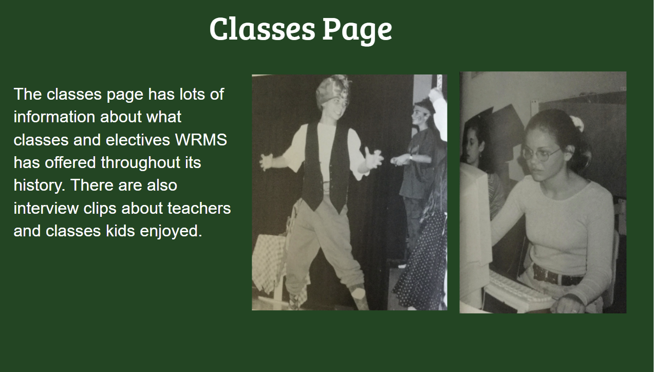 Classes Page The classes page has lots of information about what classes and electives WRMS has offered throughout its history. There are also interview clips about teachers and classes kids enjoyed.