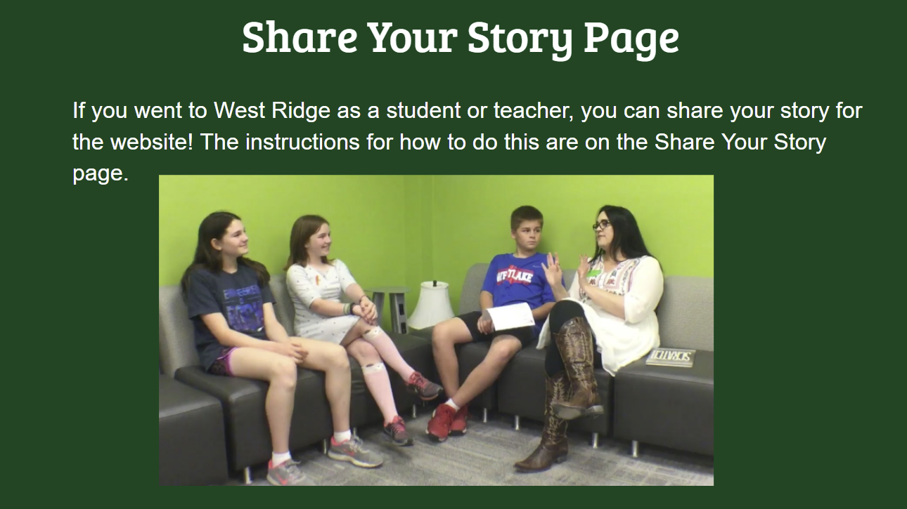 Share Your Story Page If you went to West Ridge as a student or teacher, you can share your story for the website! The instructions for how to do this are on the Share Your Story page.