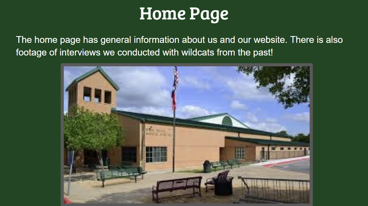 Home Page The home page has general information about us and our website. There is also footage of interviews we conducted with wildcats from the past.