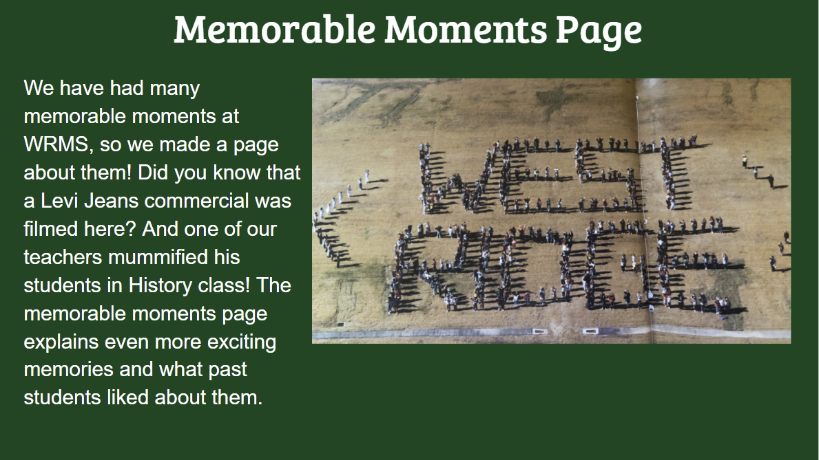 Memorable Moments Page We have had many memorable moments at WRMS, so we made a page about them! Did you know that a Levi Jeans commercial was filmed here and one of our teachers mummified his students in History class? The memorable moments page explains even more exciting memories and what past students liked about them.