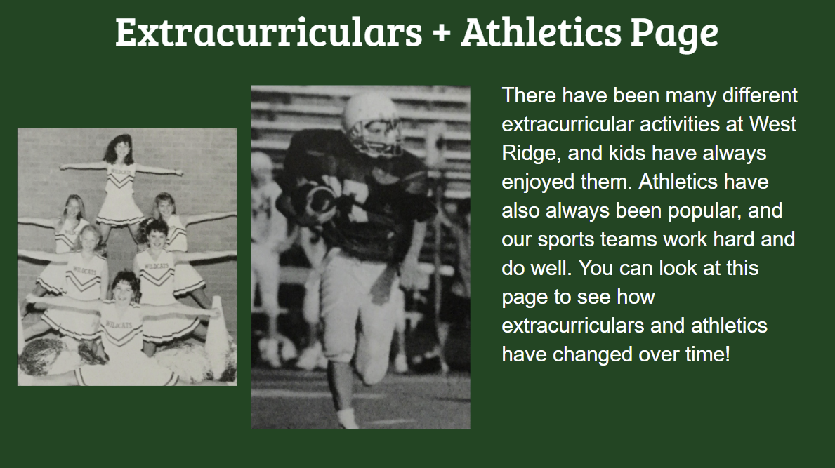 Extracurriculars + Athletics Page There have been many different extracurricular activities at West Ridge, and kids have always enjoyed them. Athletics have also always been popular, and our sports teams work hard and do well. You can look at this page to see how extracurriculars and athletics have changed over time.