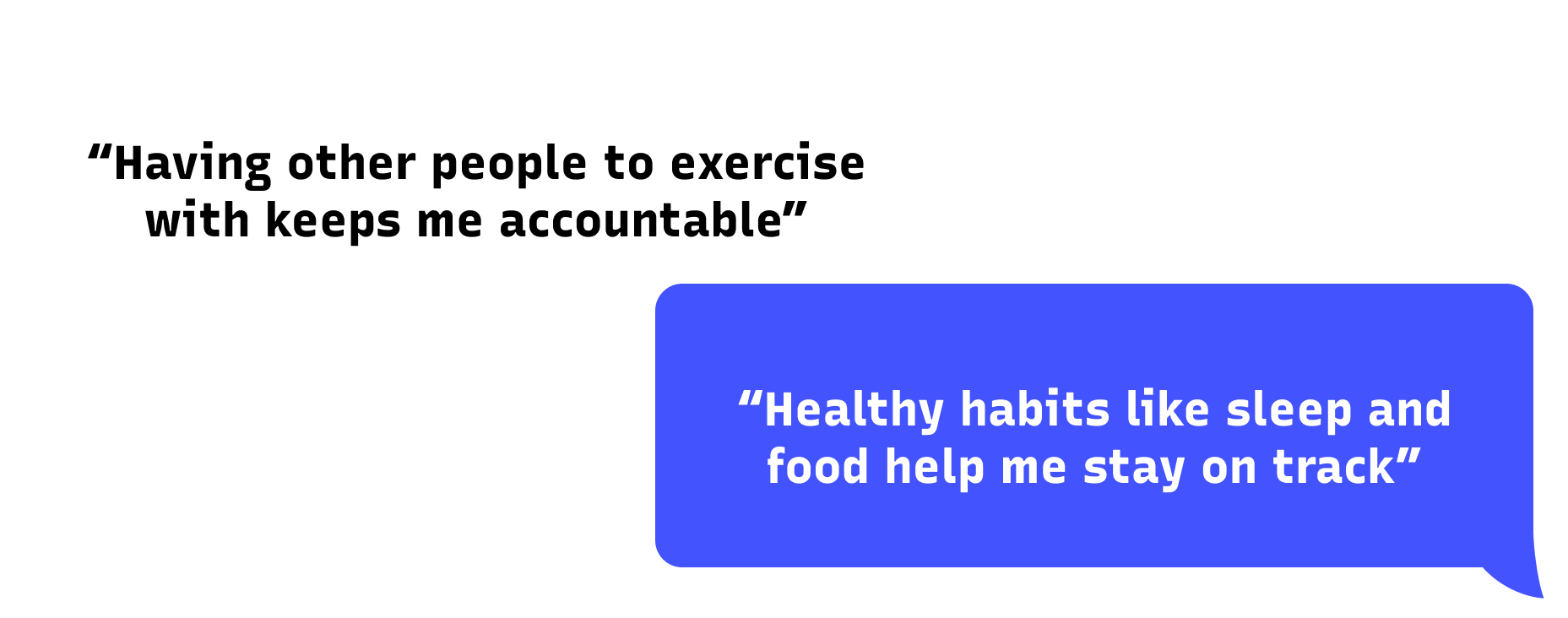 response 1: Having other people to exercise with keeps me accountable. Response 2: Healthy habits like sleep and food help me stay on track