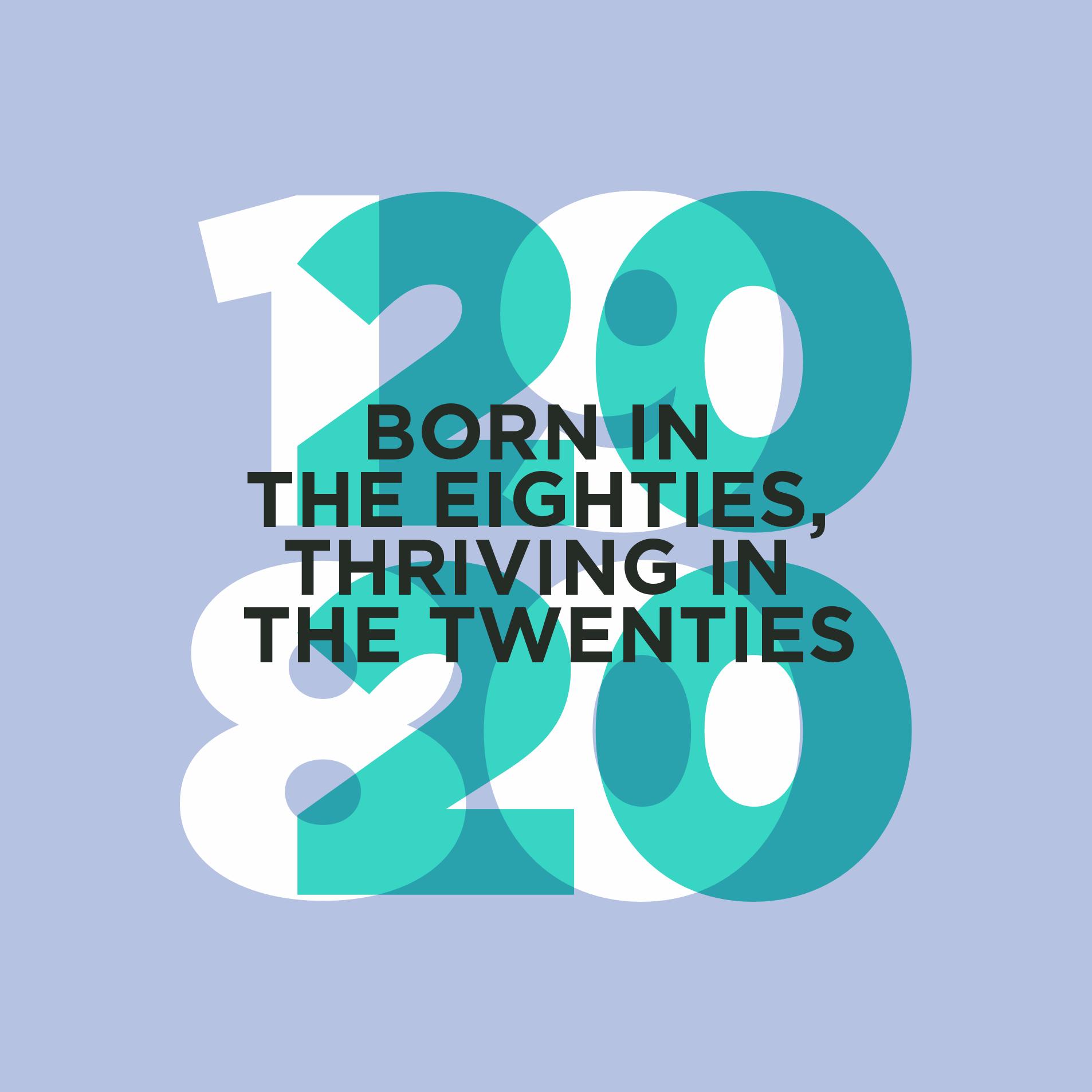 Born in the eighties, thriving in the twenties