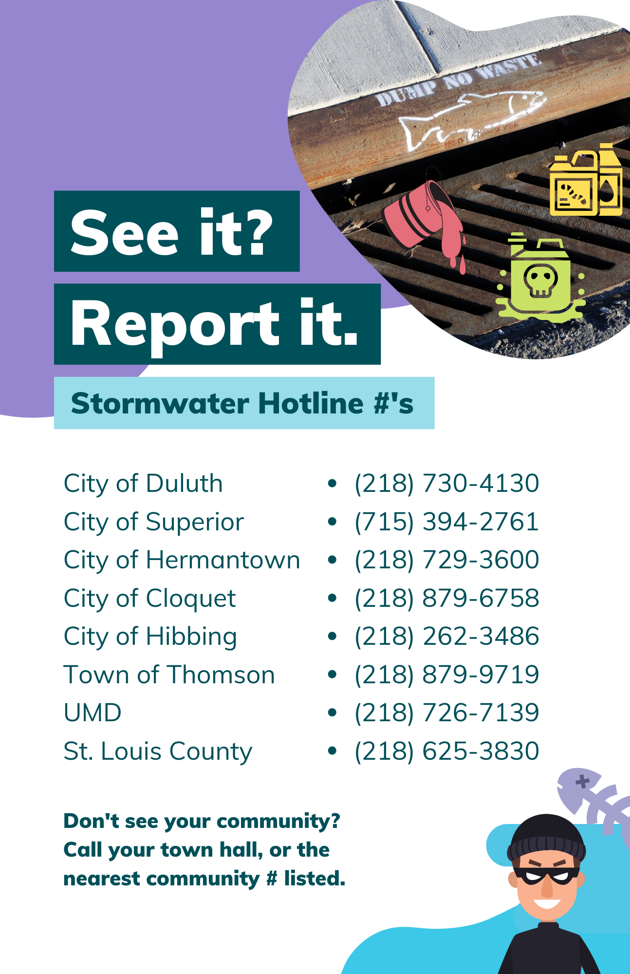 Stormwater hotline numbers for Western Lake Superior communities to call & report an illicit discharge. A graphic of a criminal smiles menacingly while thinking about polluting water with illicit discharge against a photo of a metal storm drain. 'See it? Report it. Stormwater Hotline #'s.   City of Duluth - (218) 730-4130, City of Superior - (715) 394-2761, City of Hermantown - (218) 729-3600, City of Cloquet - (218) 879-6758, City of Hibbing - (218) 262-3486, Town of Thomson - (218) 879-9719, U of M Duluth - (218) 726-7139, St. Louis County - (218) 625-3830'
