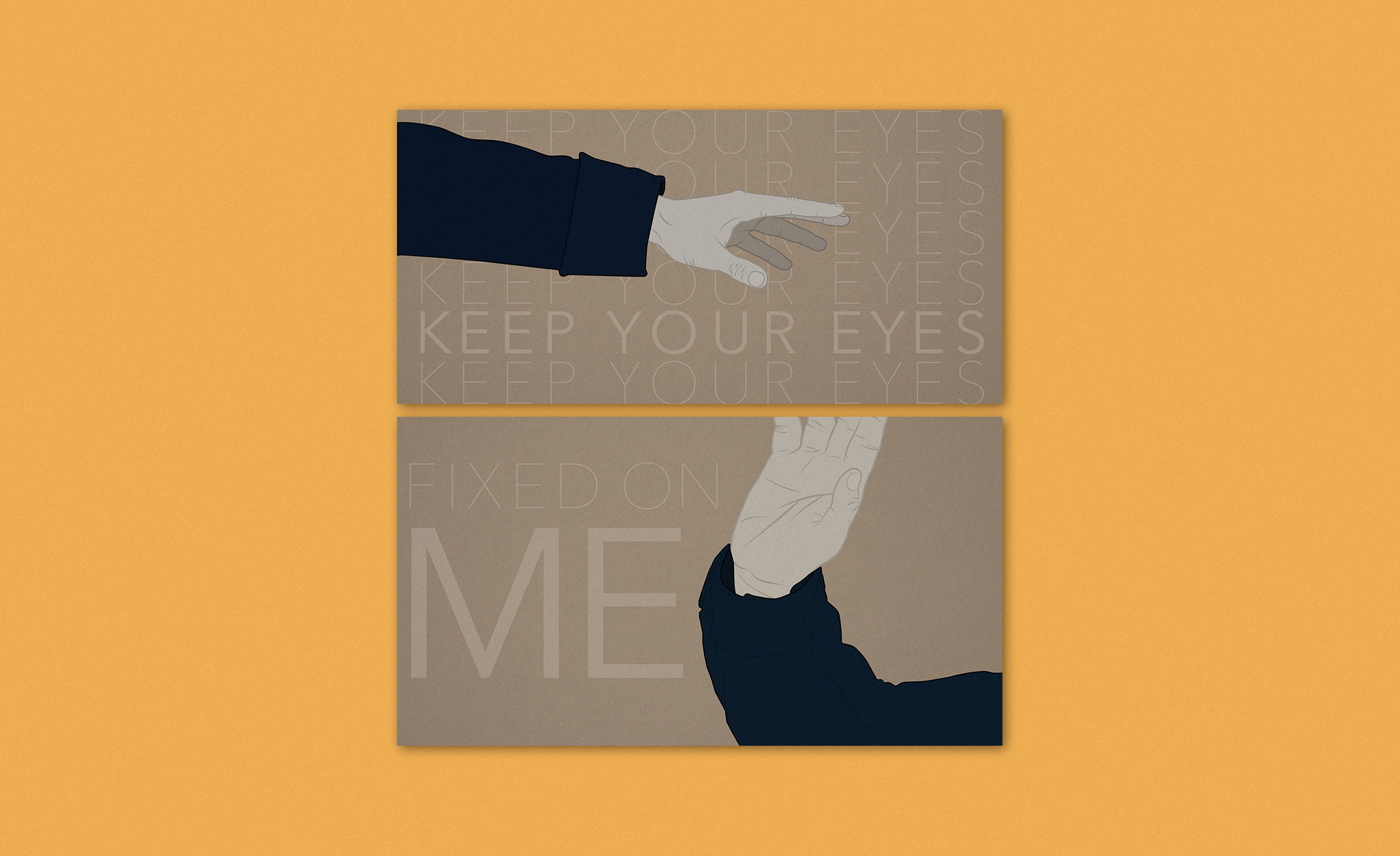 """A two-panel vector illustration over a mustard background. The top panel features a pale hand reaching out with a dark blue sleeve and the copy """"Keep your eyes"""" repeated in the background. The lower panel shows a pale hand reaching up toward the top panel, also with a dark blue sleeve. This panel finishes the Sherlock television show quote with """"fixed on me."""""""
