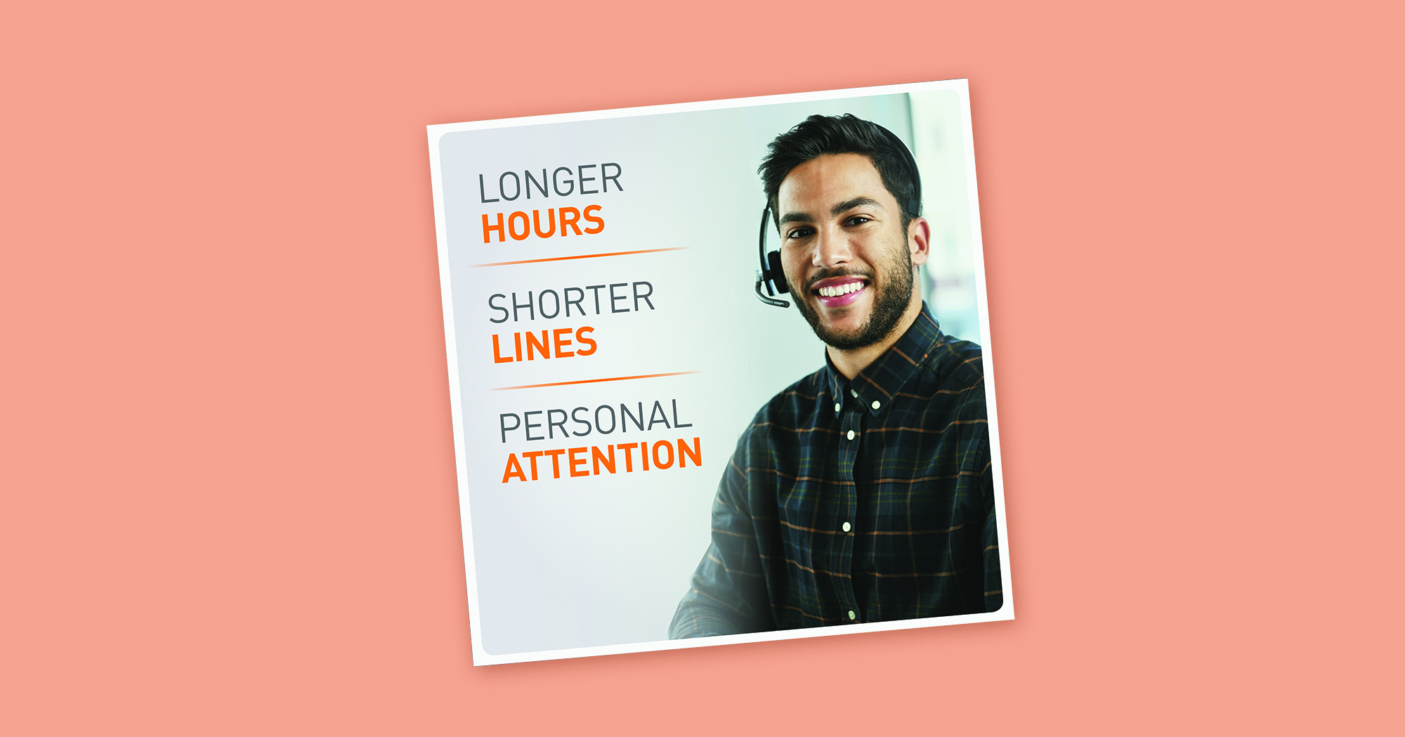 """A mockup of a square sign over a salmon-colored background. The sign features a light gray gradient background, with a headline reading """"Longer hours, shorter lines, personal attention"""" next to an image of a happy banker speaking through a headset."""