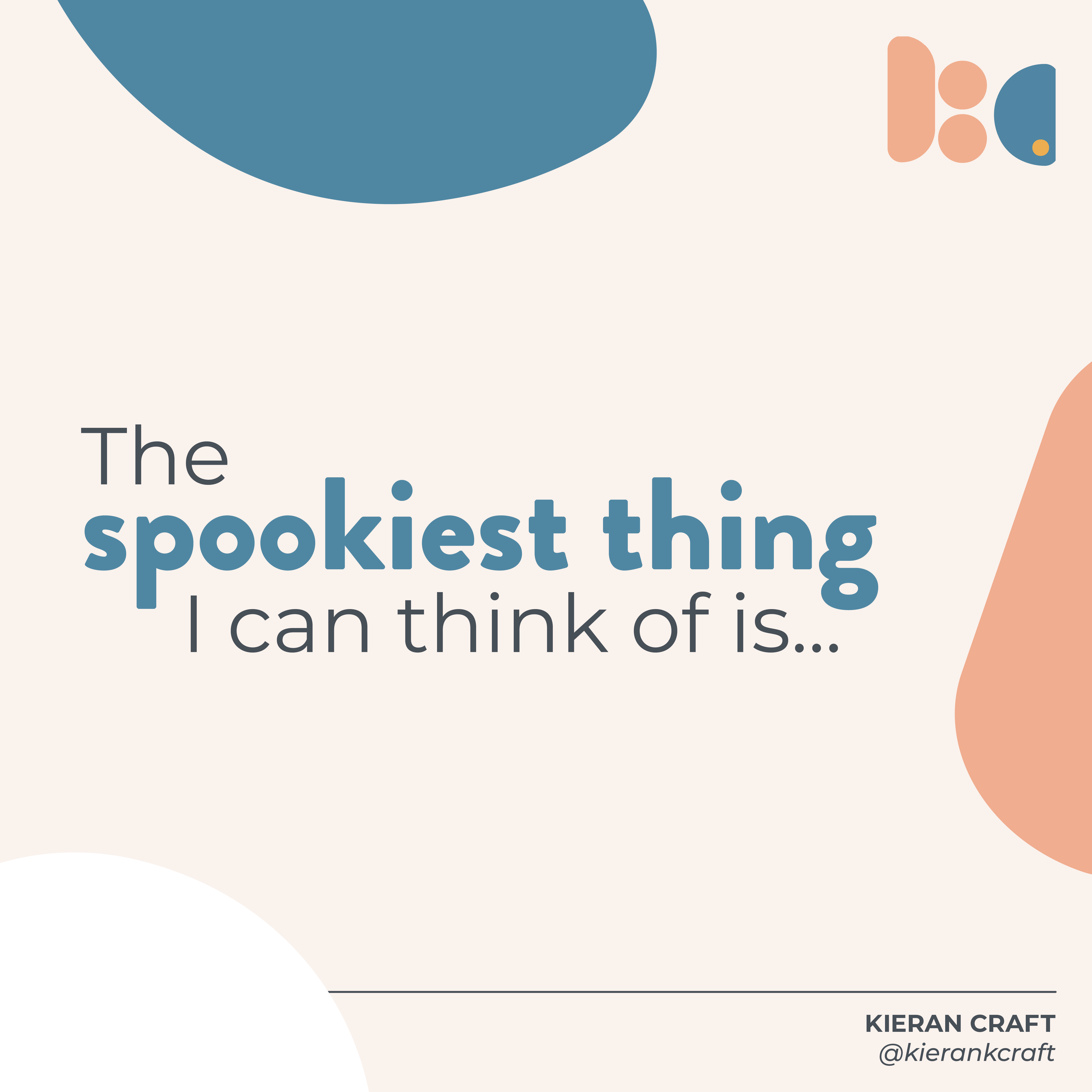 """The first slide of an Instagram post. It features an off-white background with rounded shapes in salmon, blue, and white, and Kieran Craft's logomark in the top right corner. In the center of the post is the text """"The spookiest thing I can think of is..."""""""