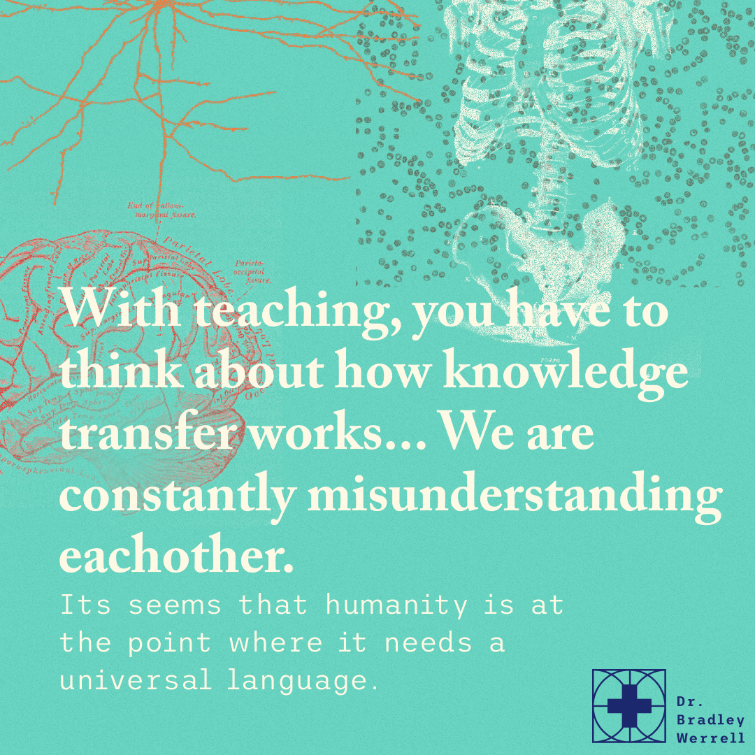 With teaching, you have to think about how knowledge transfer works... We are constantly misunderstanding eachother. It seems that humanity is at the point where it needs a universal language.