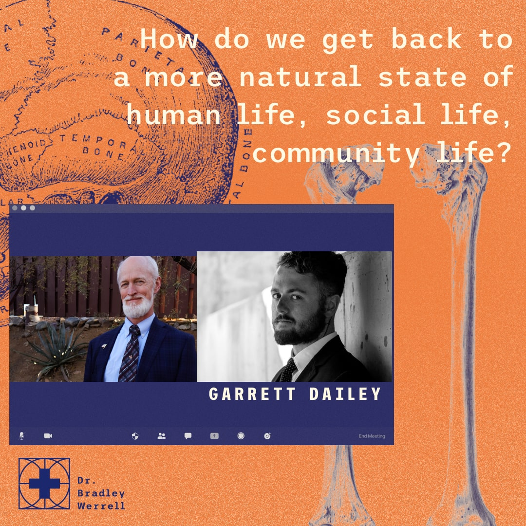 How do we get back to a more natural state of human life, social life, community life? Garrett Dailey on the BEST MEDICINE Podcast with Dr Bradley Werrell.
