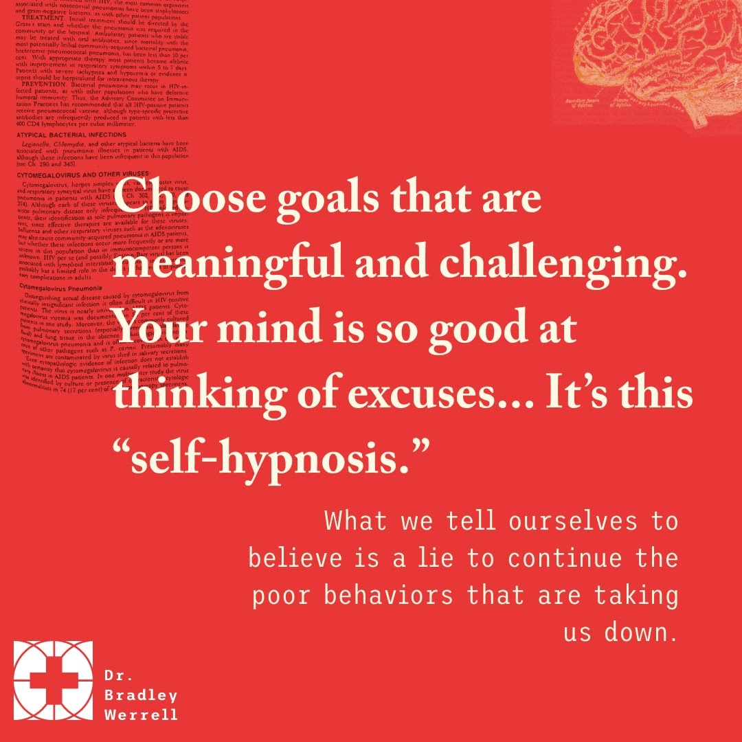 """Choose goals that are meaningful and challenging. Your mind is so good at thinking of excuses. It's this """"self-hypnosis. What we tell ourselves to believe is a lie to continue the poor behaviors that are taking us down."""""""