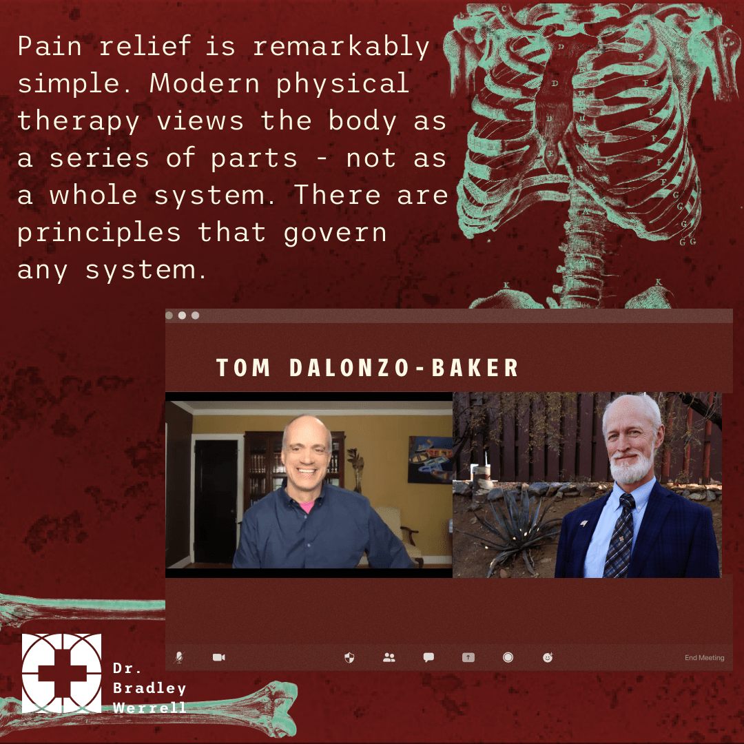 Pain relief is remarkably simple. Modern physical therapy views the body as a series of parts - not as a whole system. There are principles that govern any system. - Tom Dalonzo-Baker on the BEST MEDICINE Podcast with Dr Bradley Werrell
