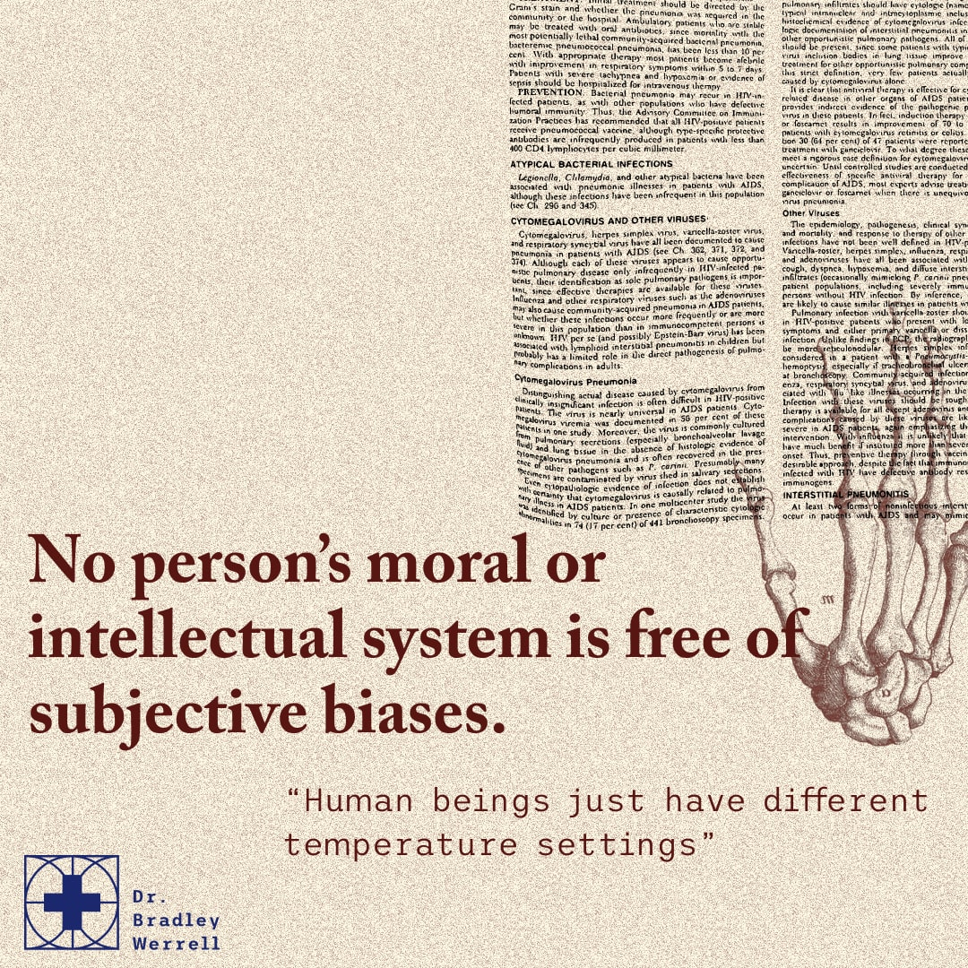 No person's moral or intellectual system is free of subjective biases. Human beings just have different temperature settings. Zach Werrell on the Best Medicine Podcast with Dr Bradley Werrell