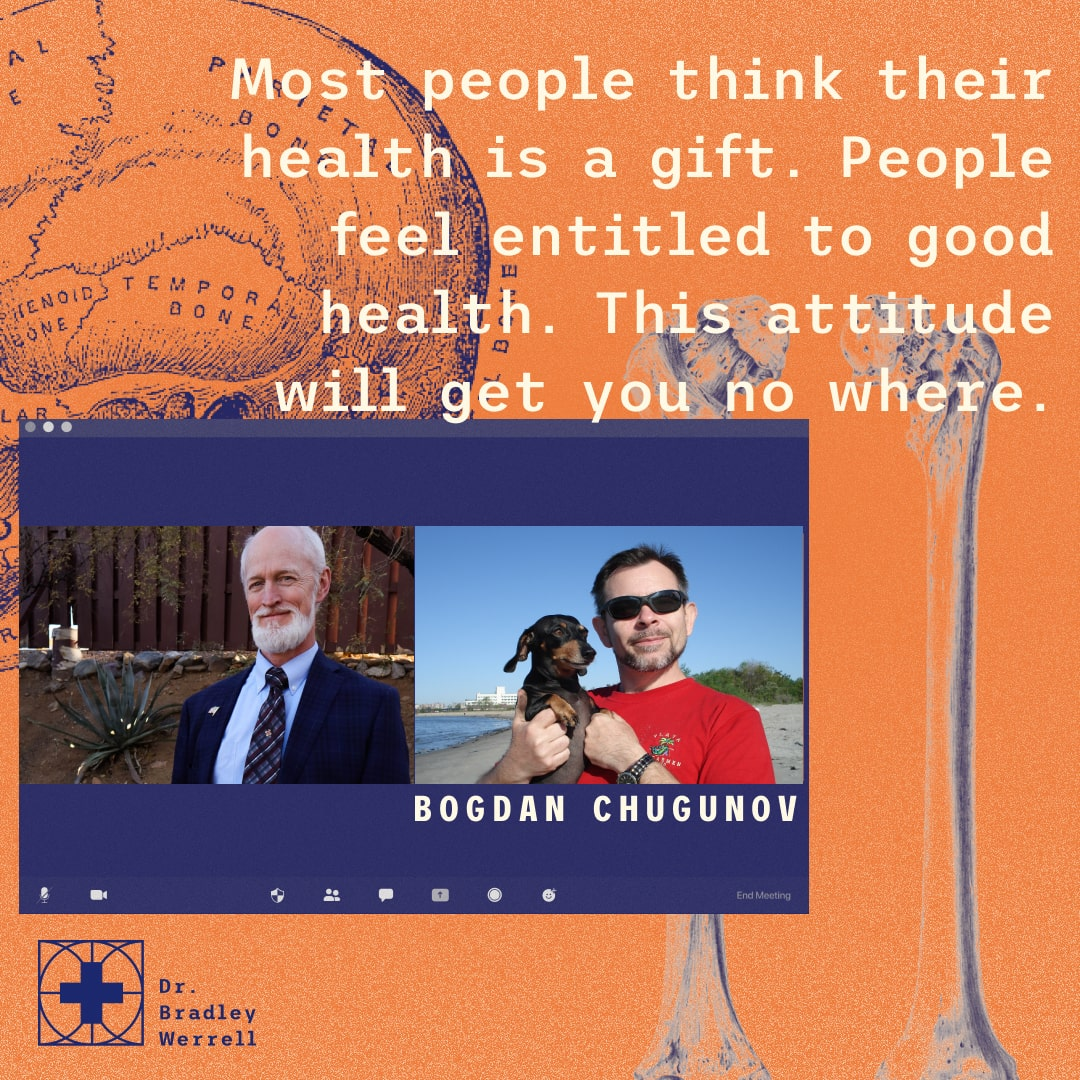 Most people think their health is a gift. People feel entitled to good health. This attitude will get you nowhere. Bogdan Chugunov on the Best Medicine Podcast with Dr Bradley Werrell.