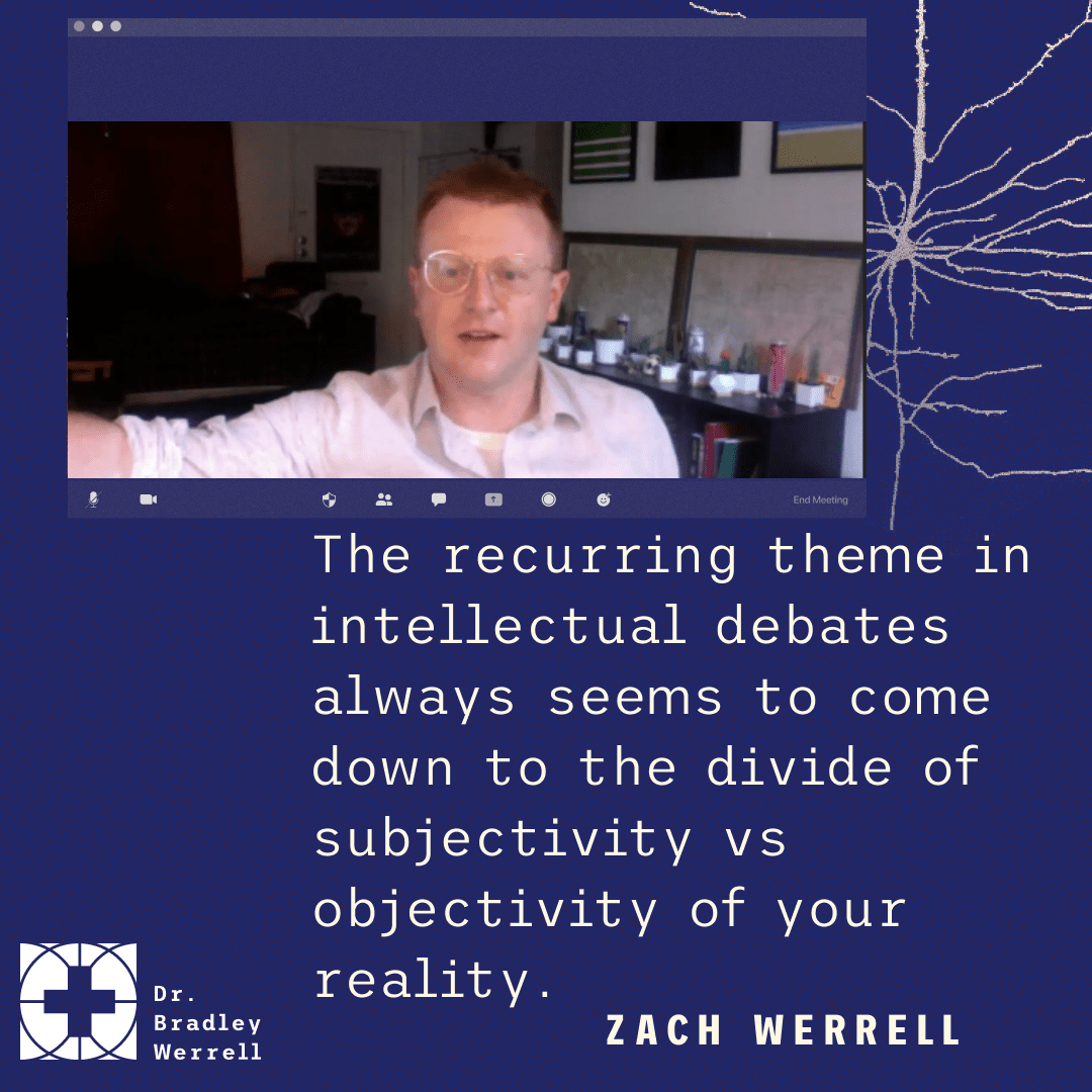 The recurring theme in intellectual debates always seems to come down to the divide of subjectivity s objectivity of your reality. Zach Werrell on the Best Medicine podcast with Dr Bradley Werrell