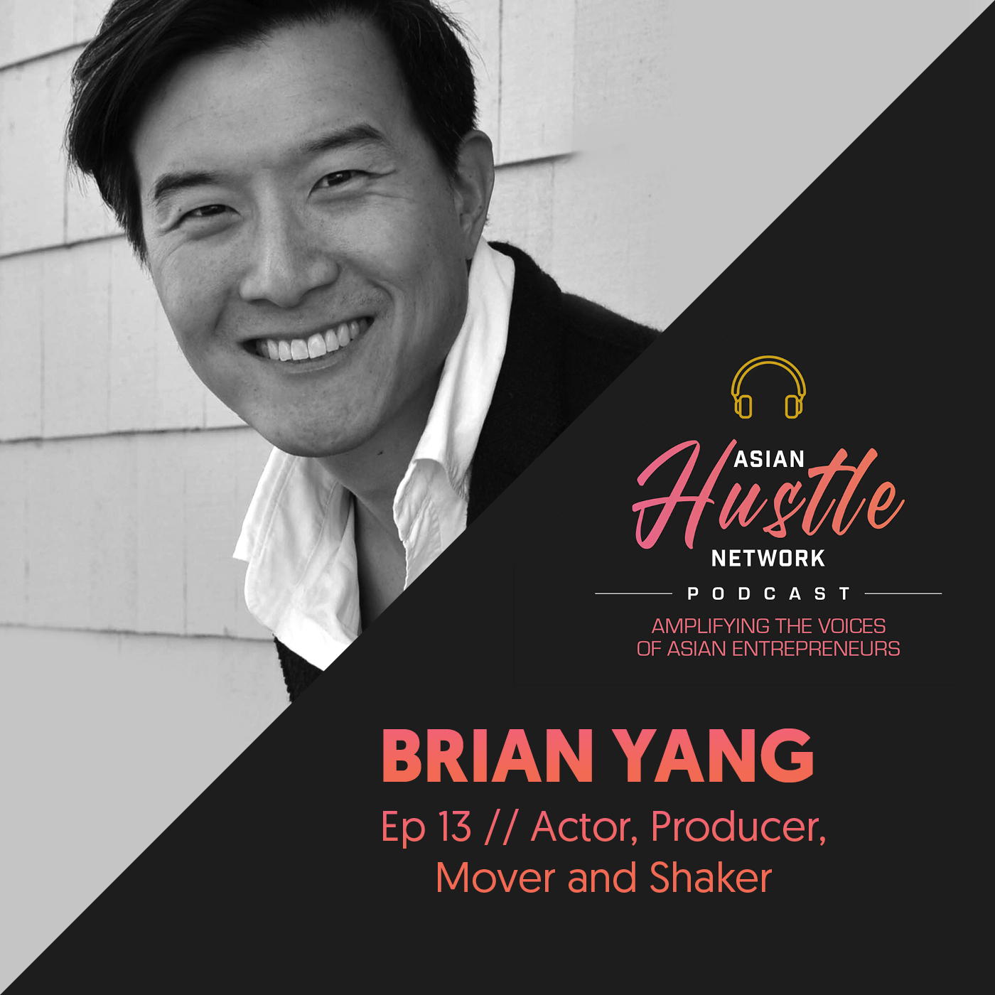 www.asianhustlenetwork.com: Brian Yang // Ep 13 // Actor, Producer, Mover and Shaker