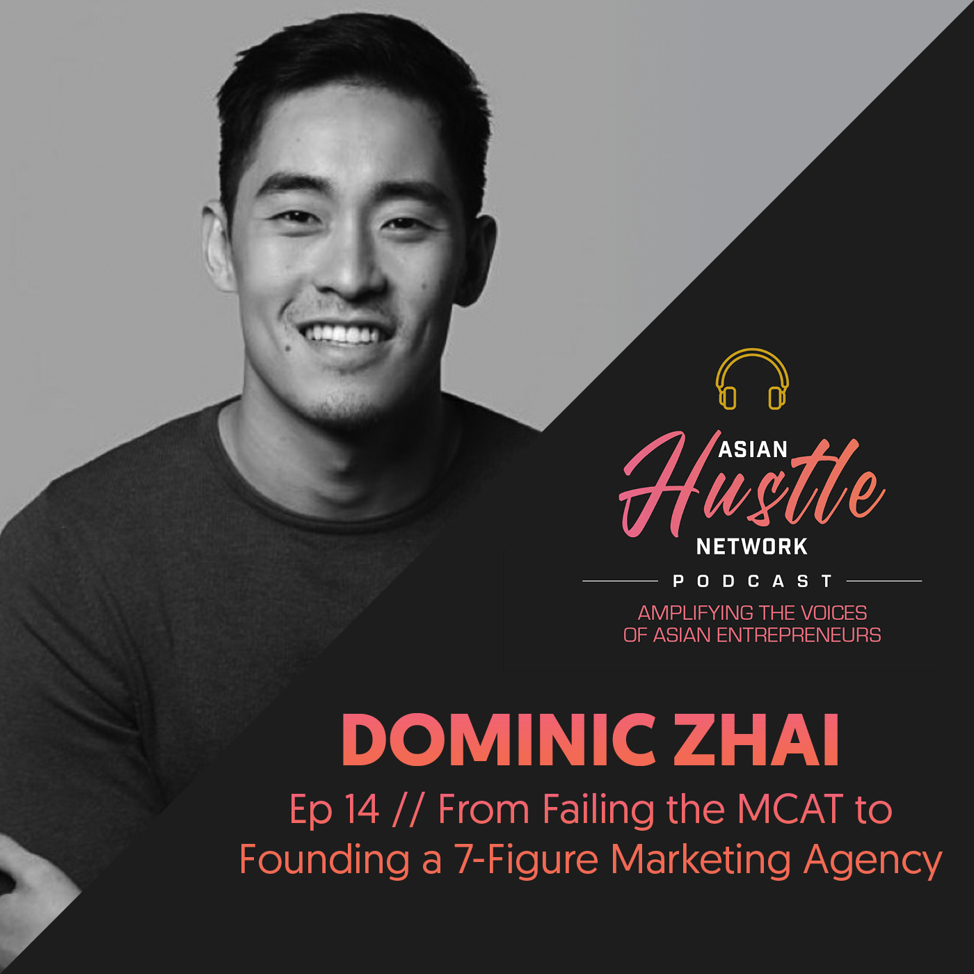 www.asianhustlenetwork.com: Dominic Zhai // Ep 14 // From Failing the MCAT to Founding a 7-Figure Marketing Agency