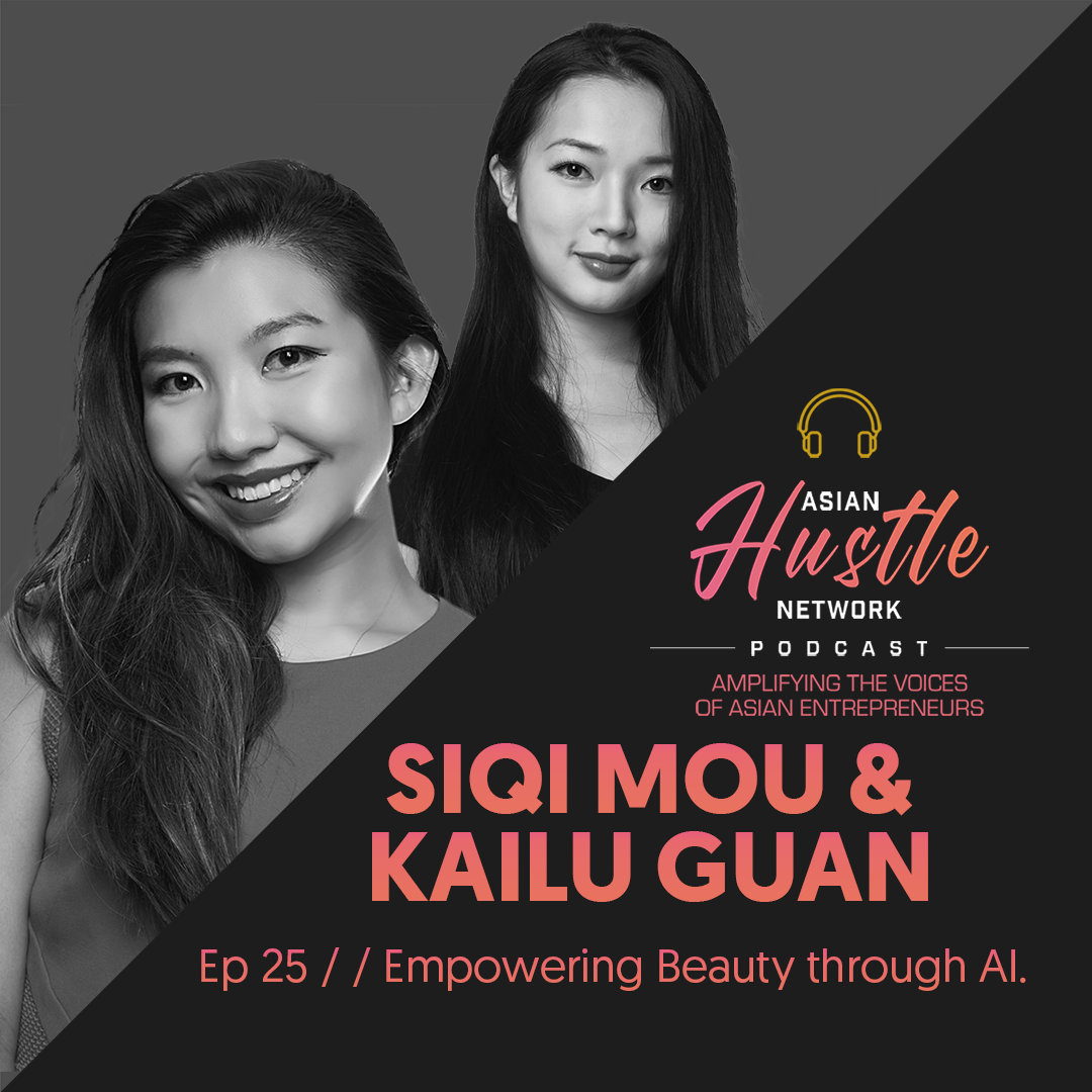 www.asianhustlenetwork.com: Siqi Mou and Kailu Guan // Ep 25 // Empowering Beauty through AI