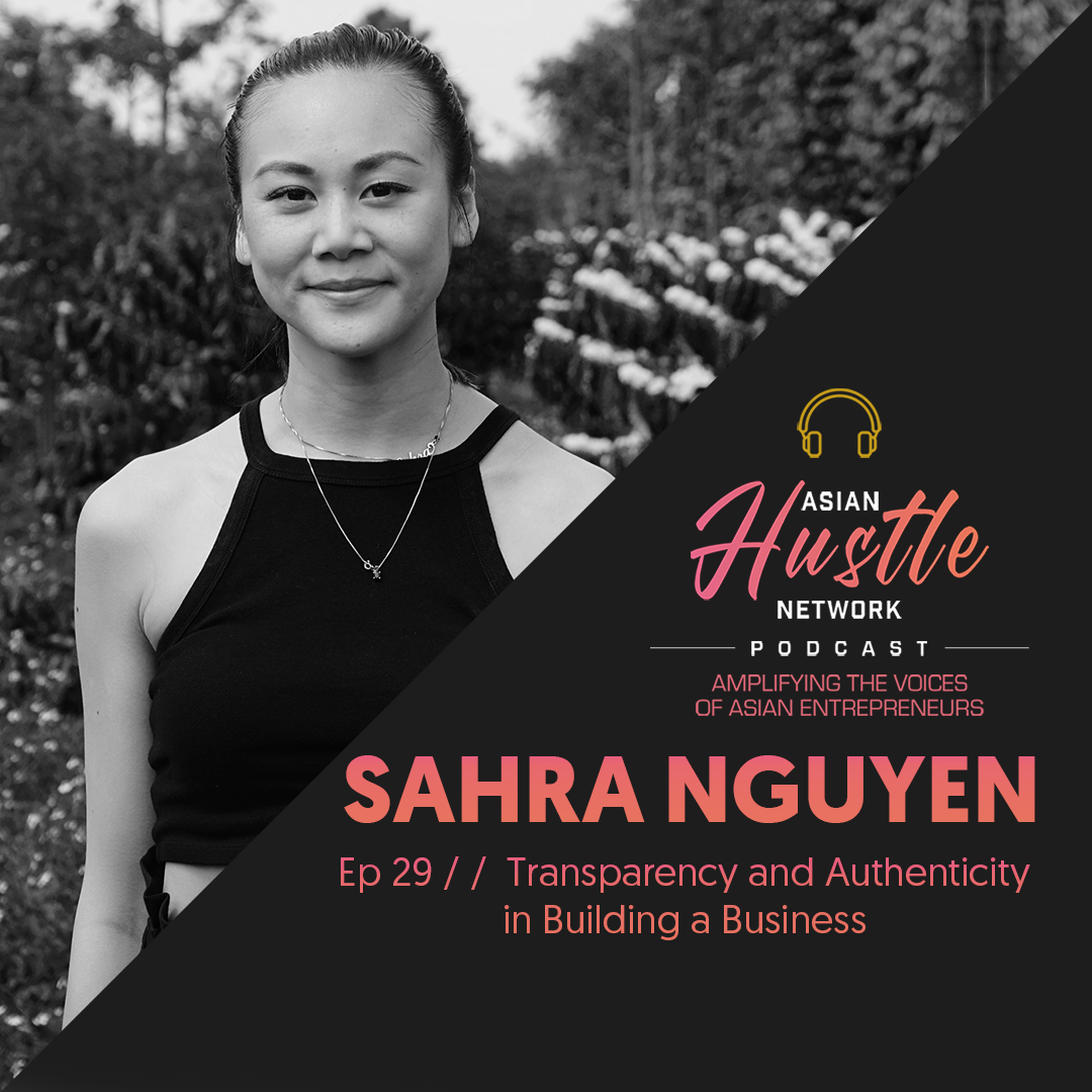 www.asianhustlenetwork.com: Sahra Nguyen // Ep 29 // Transparency and Authenticity in Building a Business