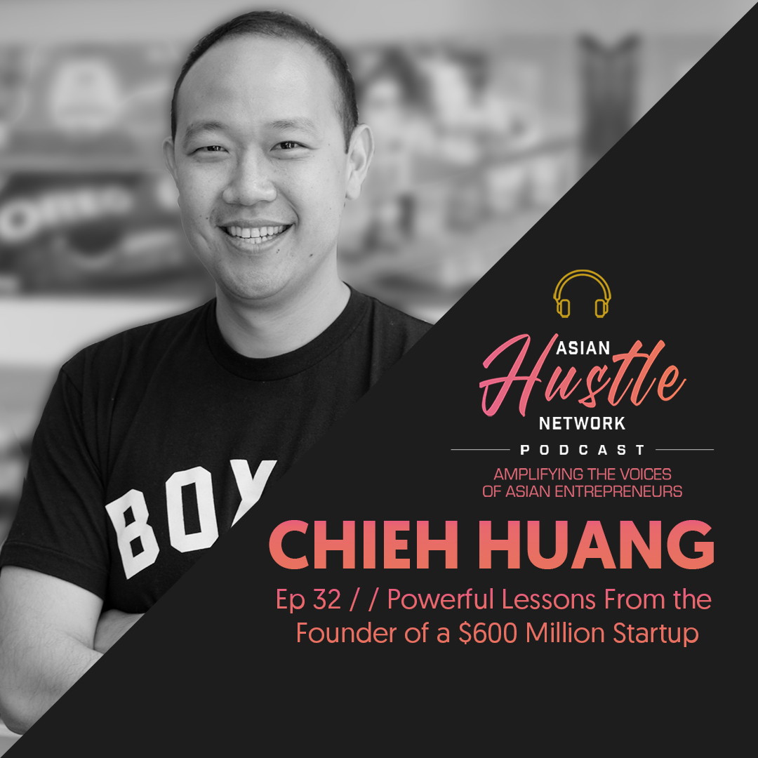 www.asianhustlenetwork.com: Chieh Huang // Ep 32 // Powerful Lessons from the Founder of a 0 Million Dollar Startup