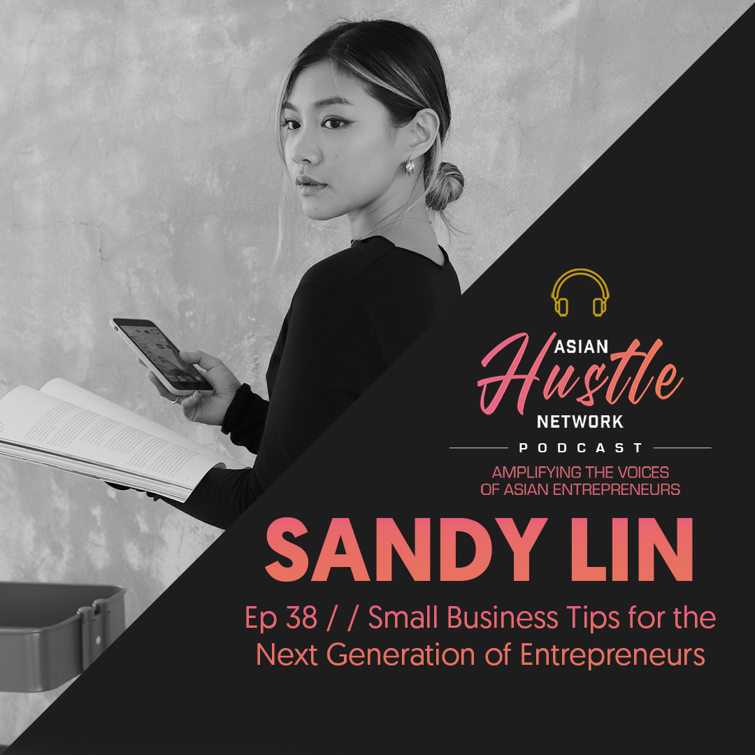 www.asianhustlenetwork.com: Sandy Lin // Ep 38 // Small Business Tips for the Next Generation of Entrepreneurs