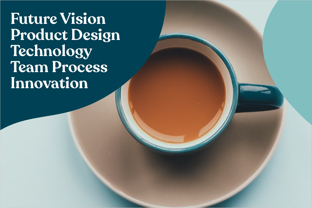 creative vision, product design, process and a cup of coffee
