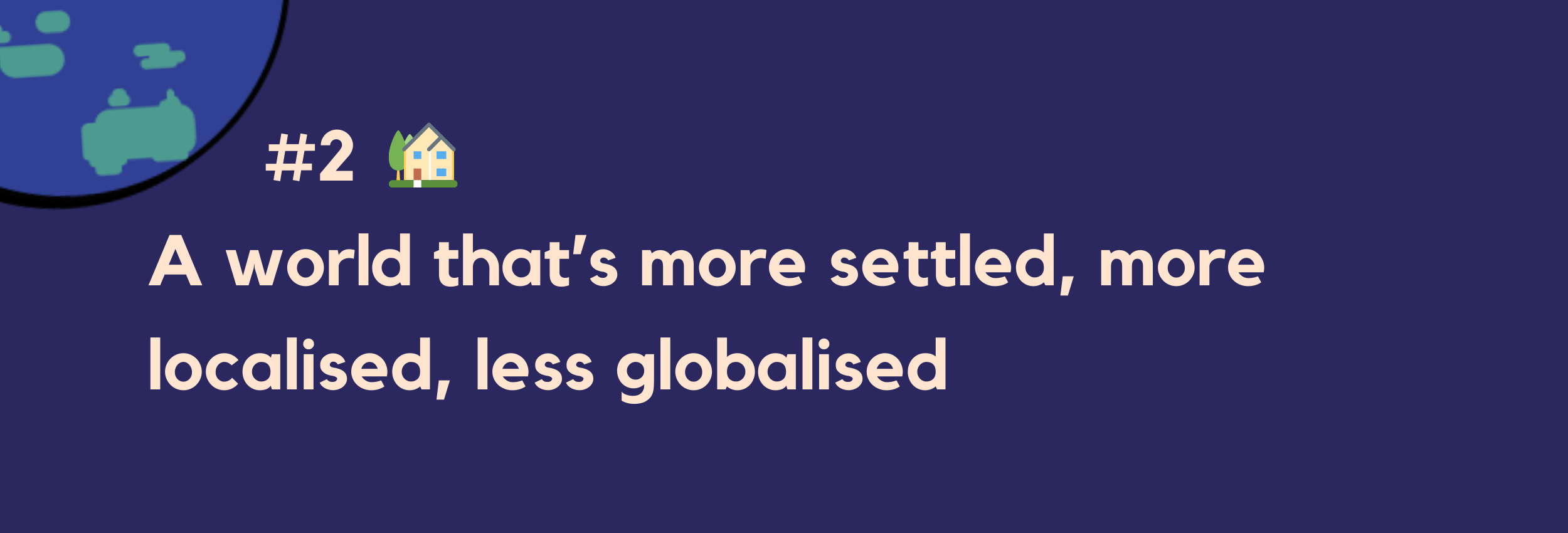 #2 — A world that's more settled, more localised, less globalised
