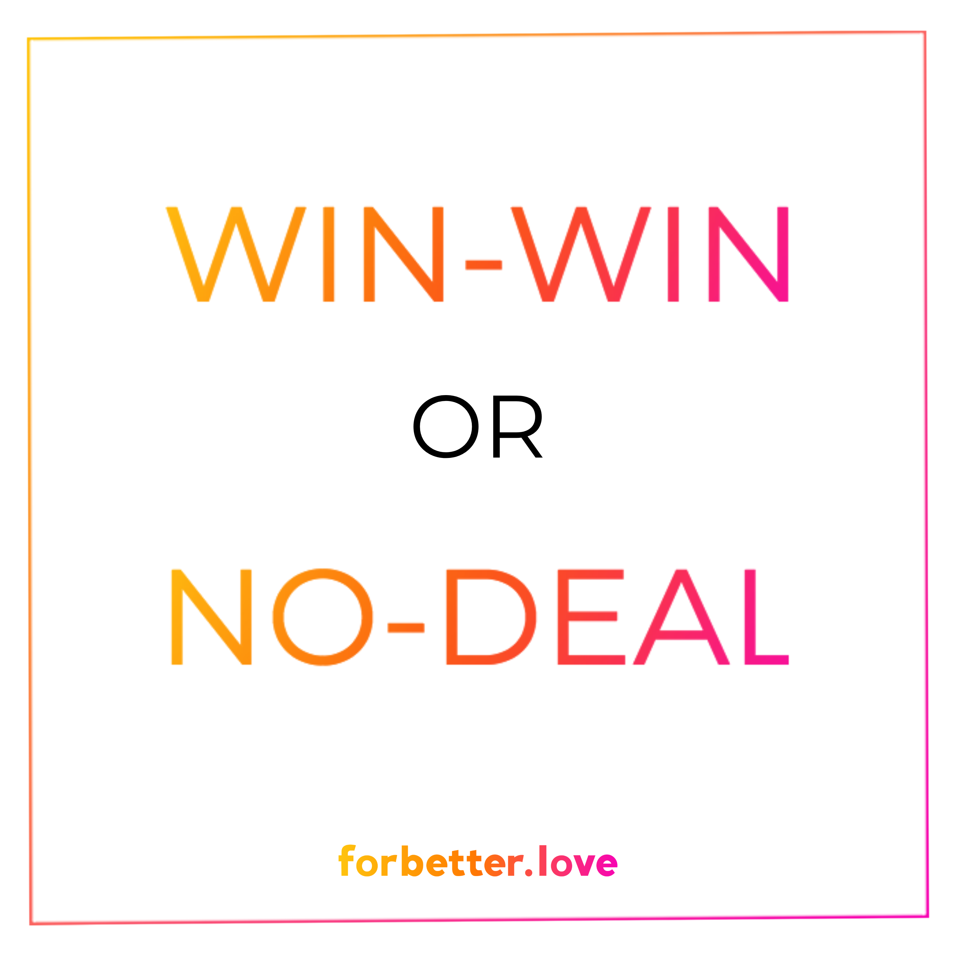 FOR BETTER LOVE-WIN-WIN OR NO DEAL?