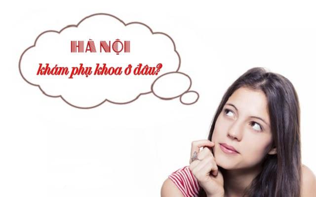 Top 10 địa chỉ khám phụ khoa uy tín tốt nhất tại Hà Nội
