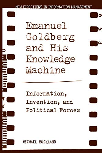 Emanuel Goldberg and His Knowledge Machine: Information, Invention, and Political Forces