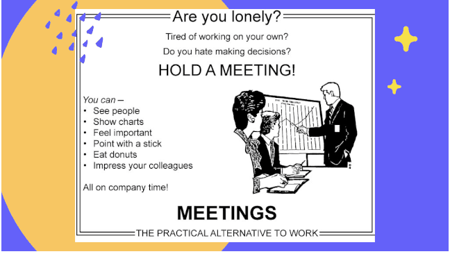 Meetings...where we take minutes and waste hours. If you agree, then you'll definitely relate to these funny meeting memes!