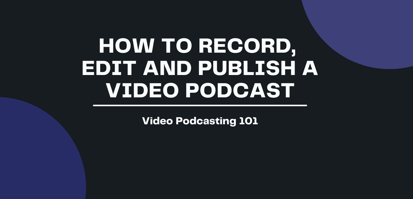 How to Record, Edit and Publish a Video Podcast