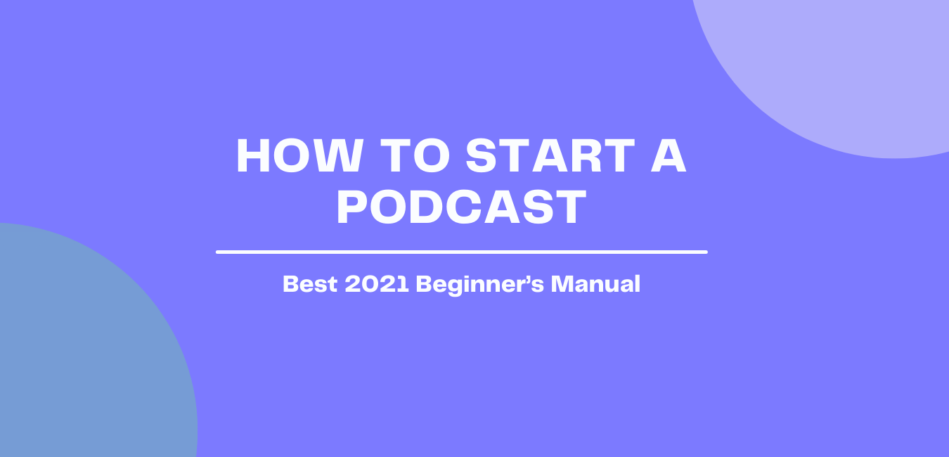 A Beginners' Manual to Starting a Podcast in 2021