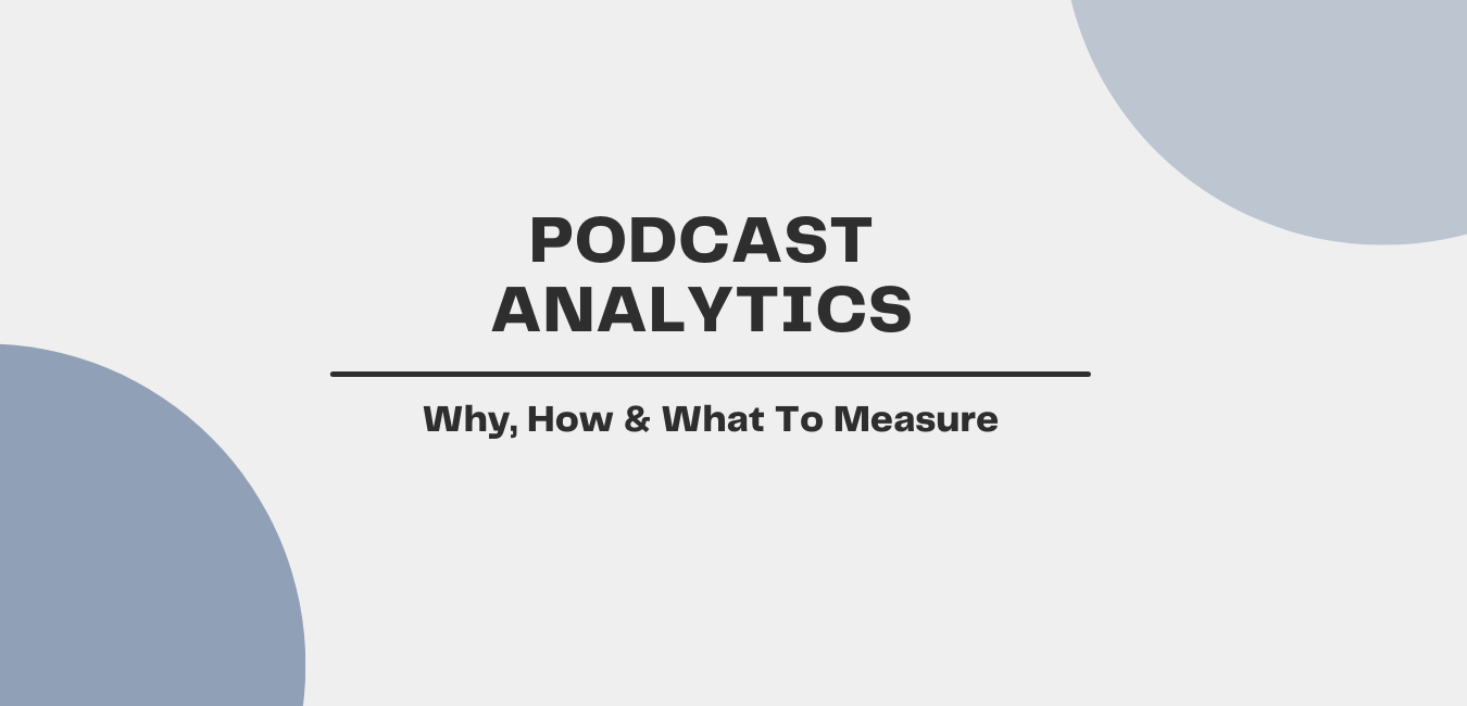 Podcast Analytics: Why, How & What To Measure