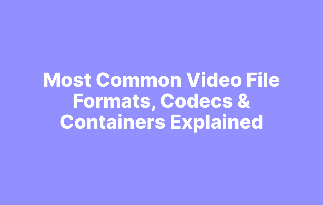 Video File Formats, Codecs & Containers