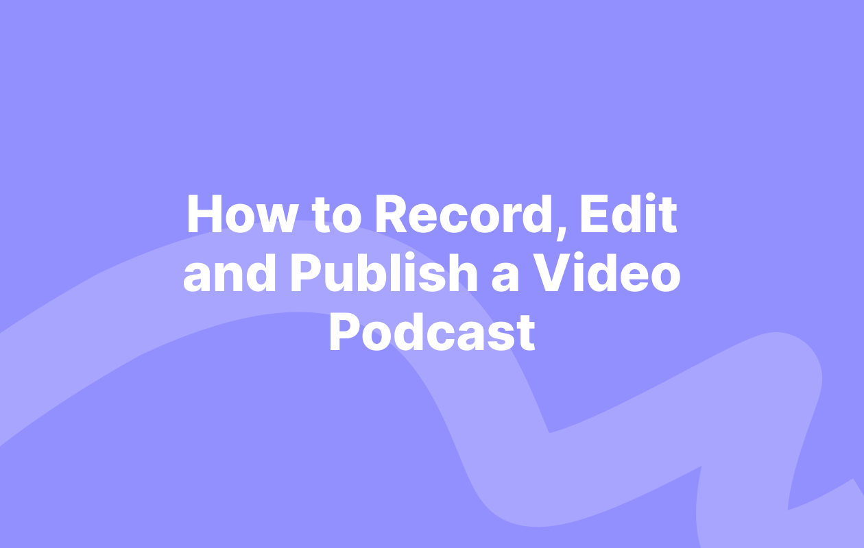 How to record, edit, and publish a video podcast