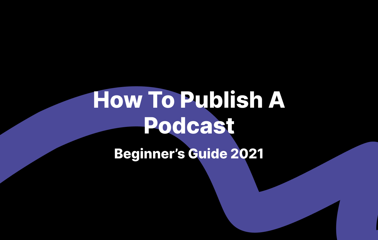 How To Publish A Podcast (Beginner's Guide 2021)