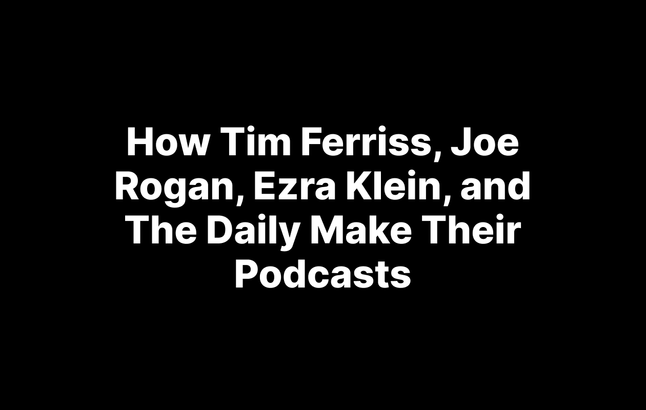How Tim Ferriss, Joe Rogan, Ezra Klein, and The Daily Make Their Podcasts