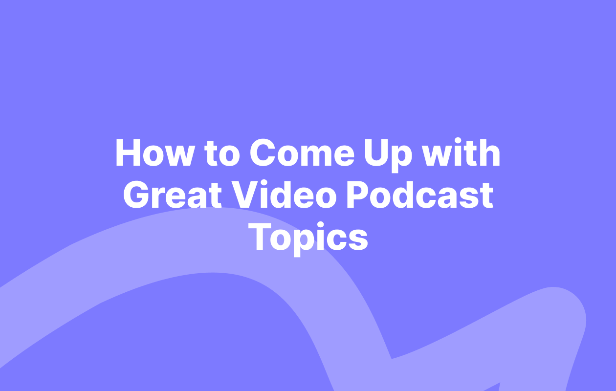 How to Come Up with a Good Video Podcast Topics