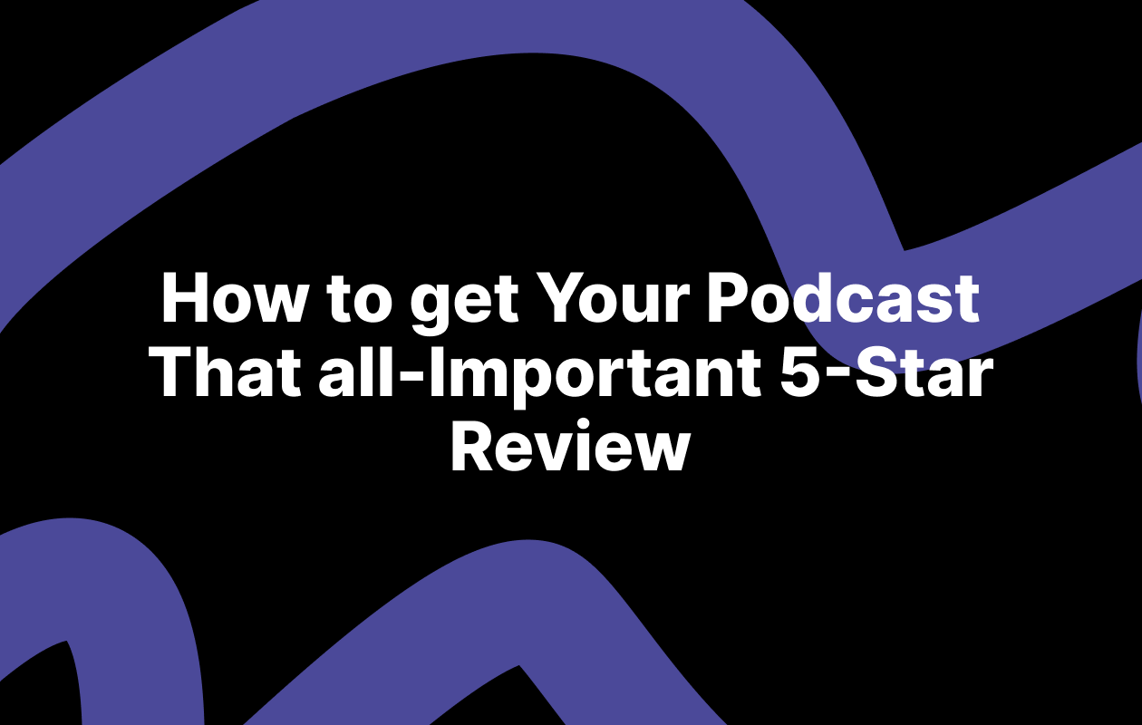 How to get Your Podcast That all-Important 5-Star Review