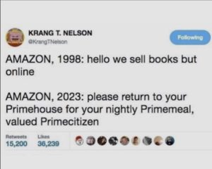 screenshot of tweet reads AMAZON, 1998: hello we sell books but online AMAZON, 2023: please return to your Primehouse for your nightly Primemeal, valued Primecitizen