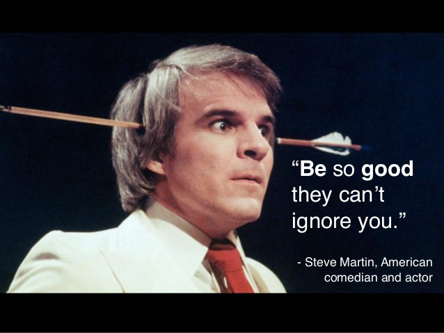 "Steve Martin with the quote ""Be so good they can't ignore you."""