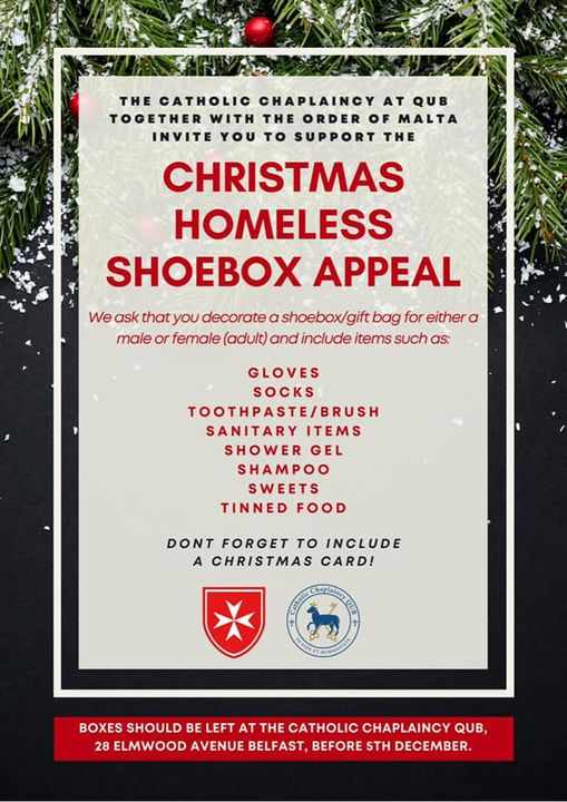 "Image may contain: text that says ""THE CATHOLIC CHAPLAINCY AT QUB TOGETHER WITH THE ORDER OF MALTA INVITE YOU TO SUPPORT THE CHRISTMAS HOMELESS SHOEBOX APPEAL We ask thatyou decorate shoebox/gift bag for either a male or female (adult) and include items such as: GLOVES SOCKS TOOTHPASTE/BRUSH SANITARY ITEMS SHOWER GEL SHAMPOO SWEETS TINNED FOOD DONT FORGET το INCLUDE A CHRISTMAS CARD! FEOAMASNON BOXES SHOULD BE BELEFT AT THE CATHOLIC CHAPLAINCY QUB, 28 ELMWOOD AVENUE BELFAST, BEFORE 5TH DECEMBER."""