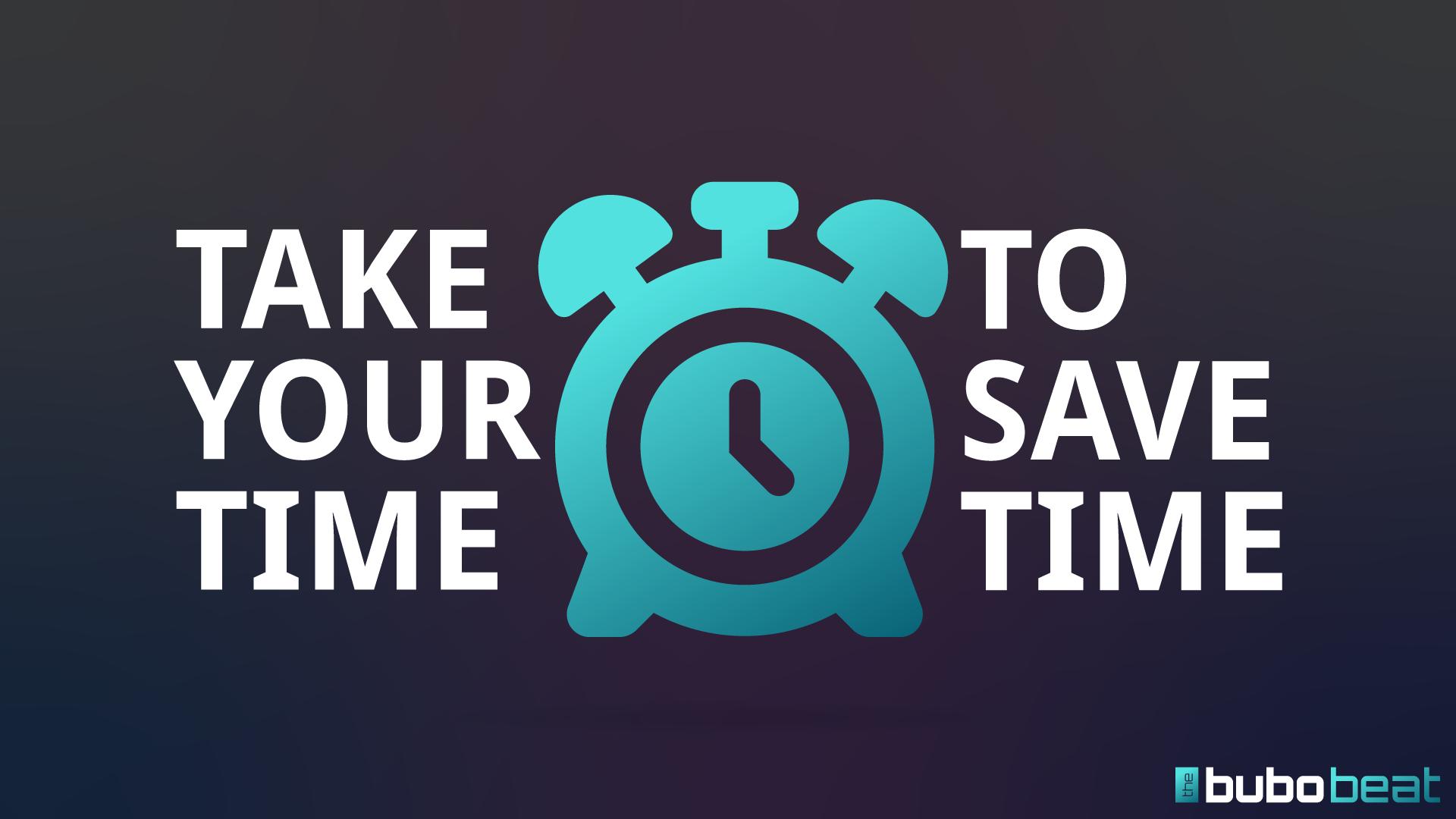 Take time to save time