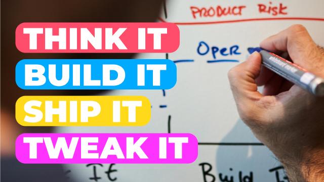 Agile Product Development: Think it, Build it, Ship it, Tweak it
