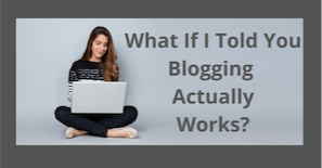 what-if-i-told-you-blogging-actually-works