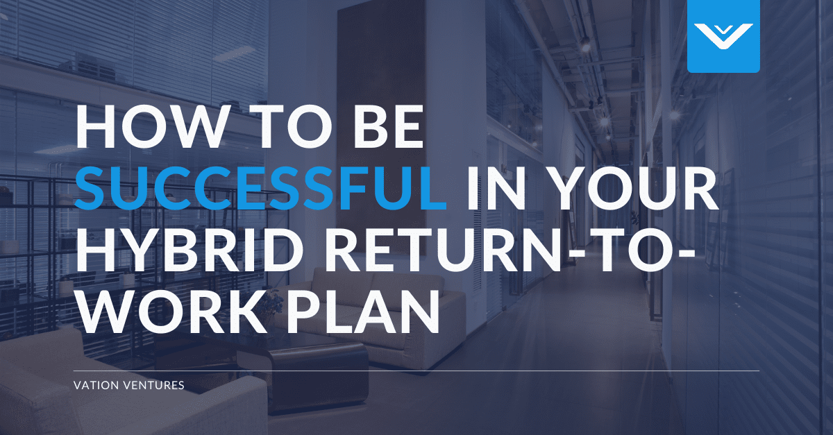 5 Ways You Can Be More Successful in Your Hybrid Return-to-Work Plan