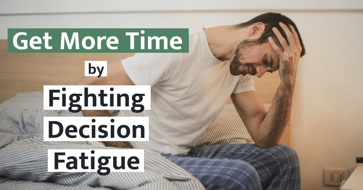 How to Get More Time in Your Day: Fighting Decision Fatigue