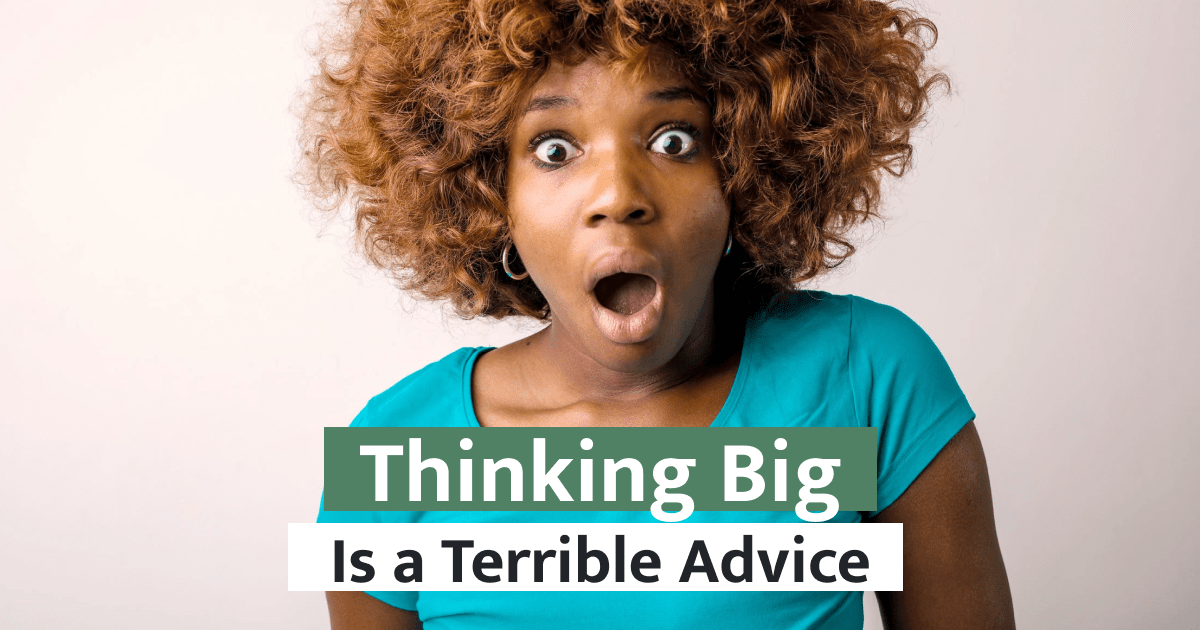 Why Thinking Big is a Terrible Advice for New Founders